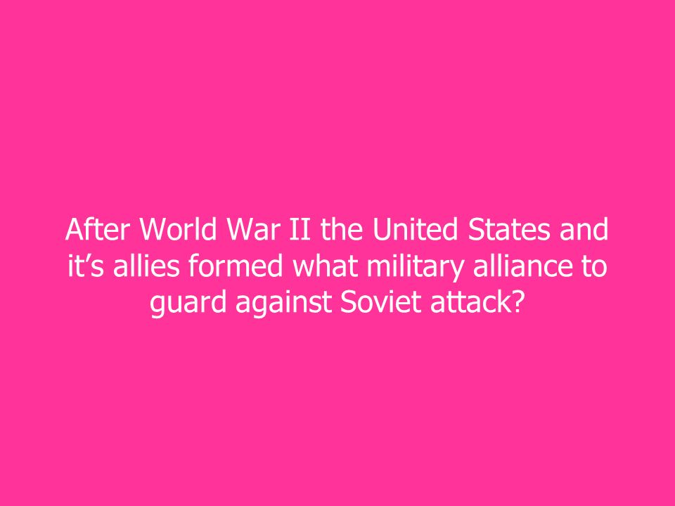 After World War II the United States and it's allies formed what military alliance to guard against Soviet attack