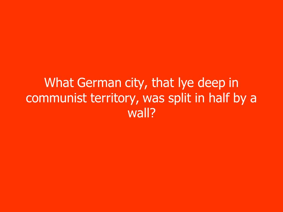 What German city, that lye deep in communist territory, was split in half by a wall