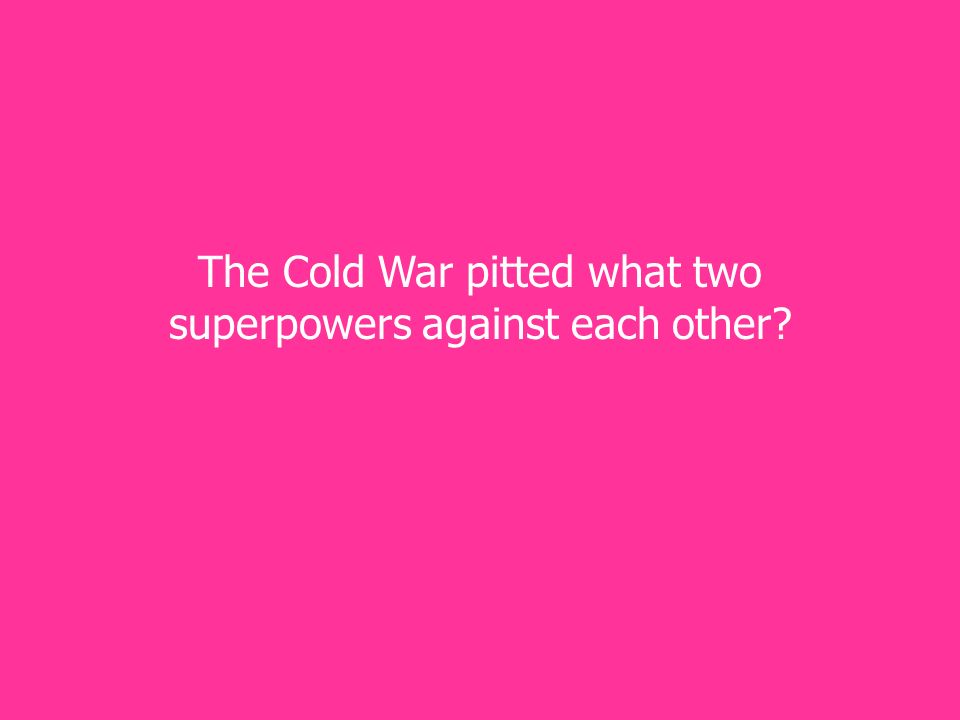 The Cold War pitted what two superpowers against each other