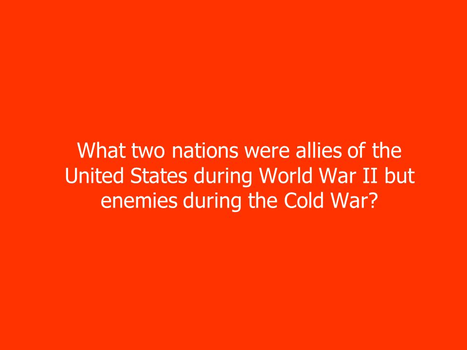 What two nations were allies of the United States during World War II but enemies during the Cold War
