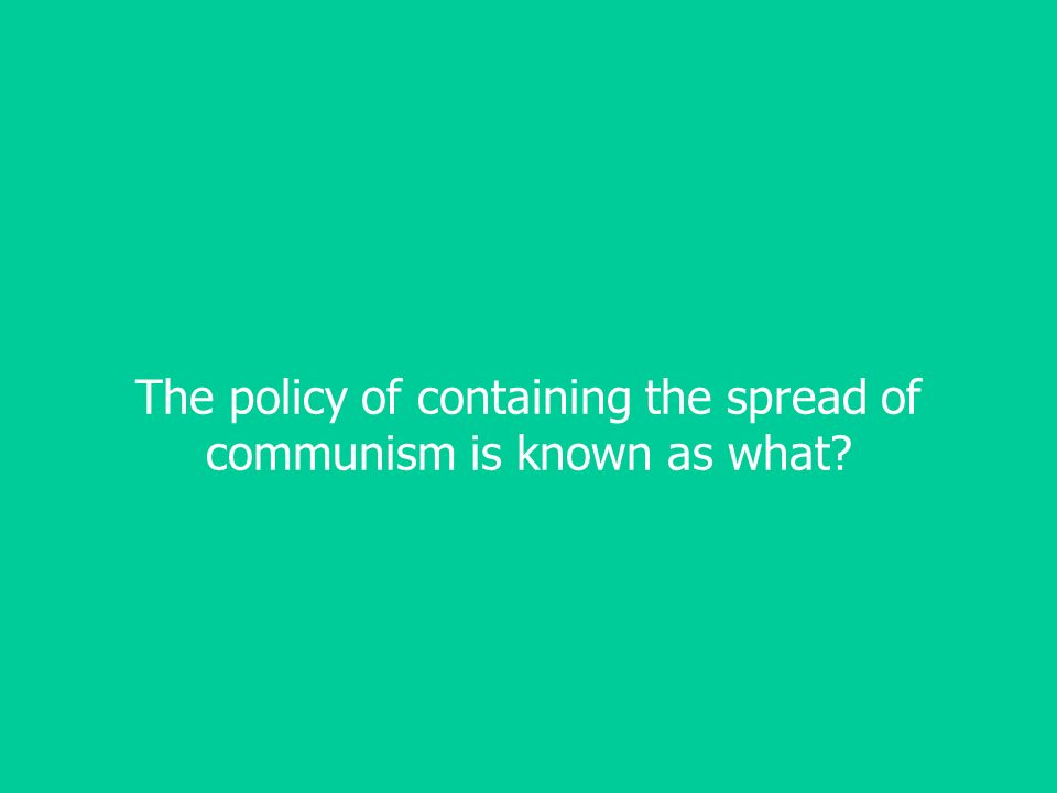 The policy of containing the spread of communism is known as what