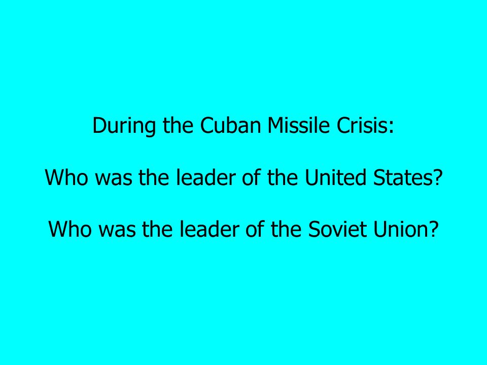 During the Cuban Missile Crisis: Who was the leader of the United States.