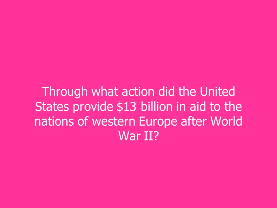Through what action did the United States provide $13 billion in aid to the nations of western Europe after World War II
