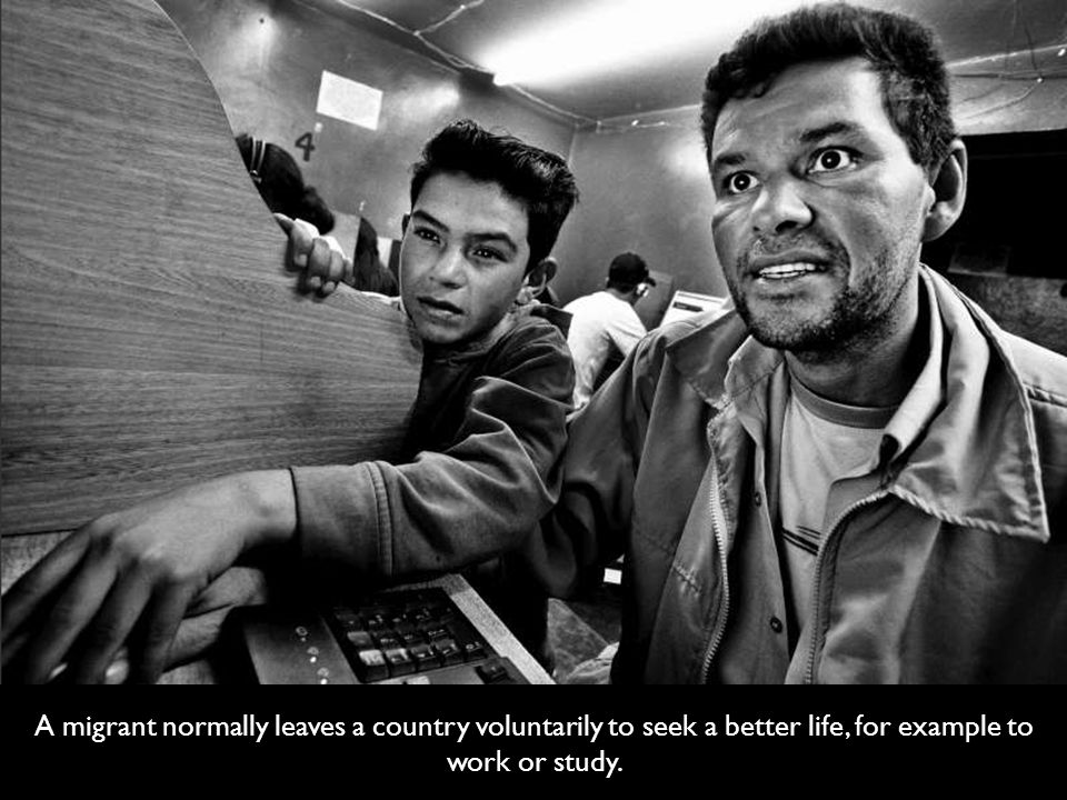 A migrant normally leaves a country voluntarily to seek a better life, for example to work or study.