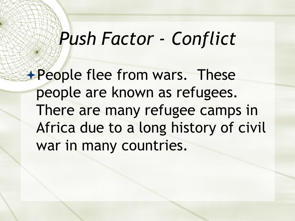 Push Factor - Conflict  People flee from wars. These people are known as refugees.