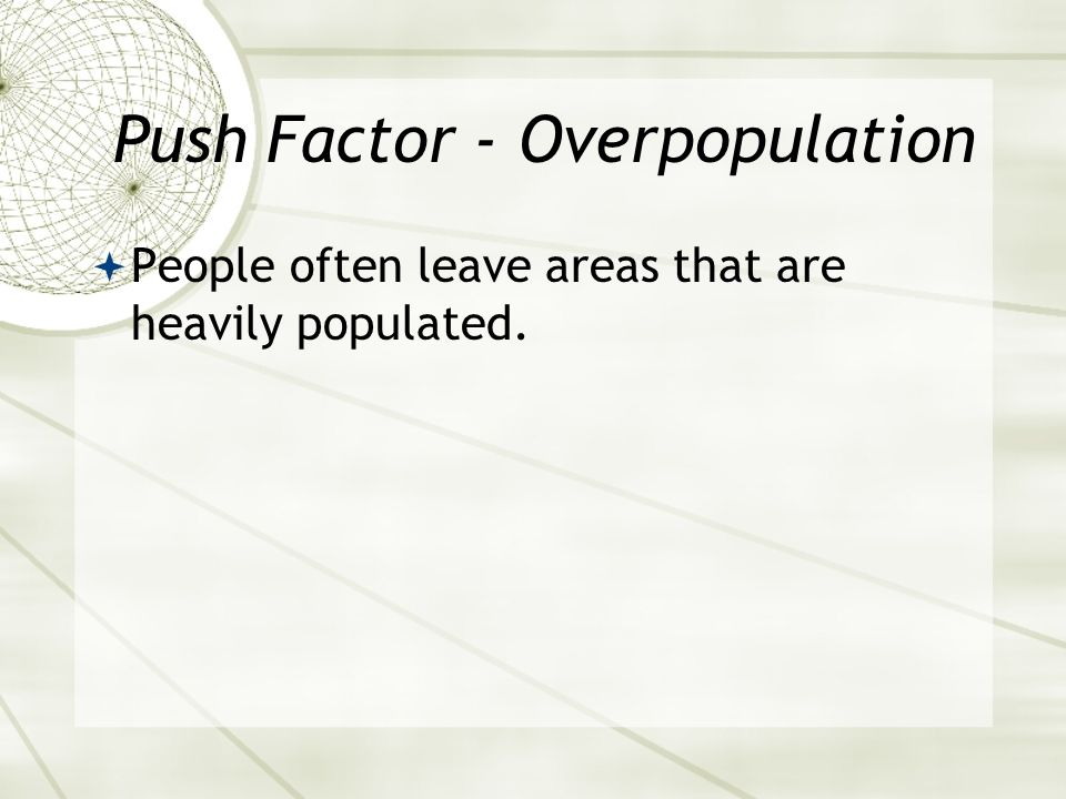 Push Factor - Overpopulation  People often leave areas that are heavily populated.
