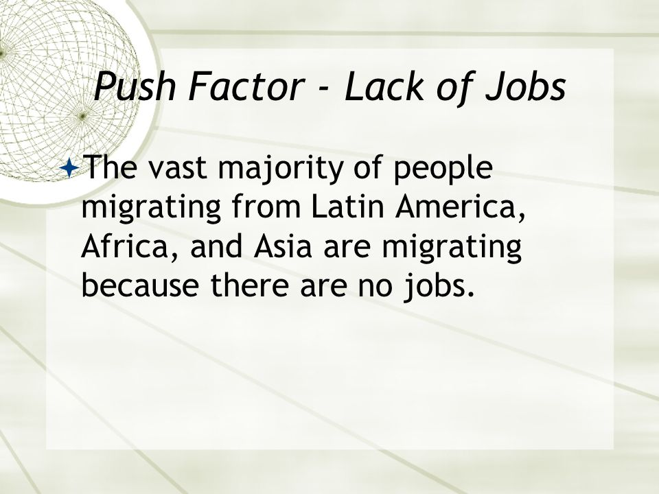 Push Factor - Lack of Jobs  The vast majority of people migrating from Latin America, Africa, and Asia are migrating because there are no jobs.