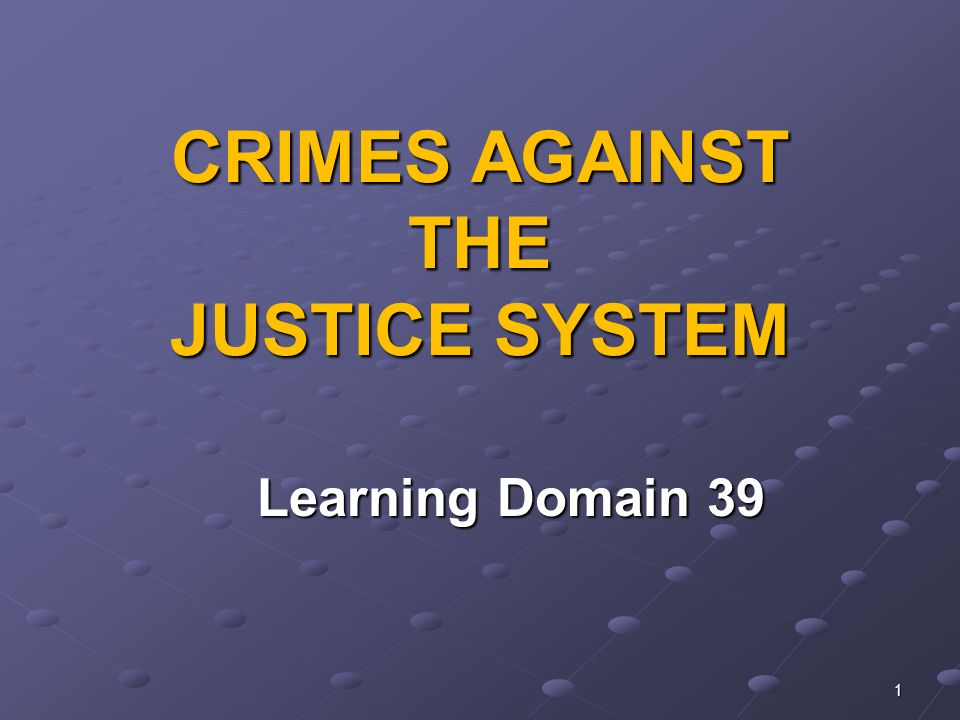 1 CRIMES AGAINST THE JUSTICE SYSTEM Learning Domain 39 Learning Domain 39