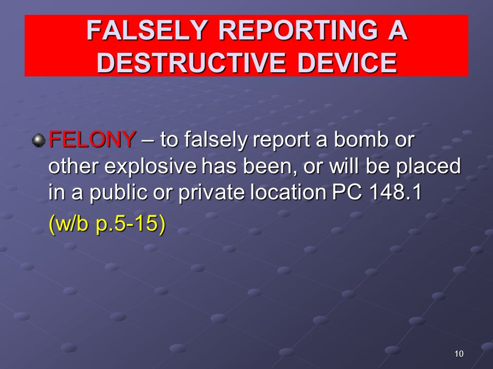 10 FALSELY REPORTING A DESTRUCTIVE DEVICE FELONY – to falsely report a bomb or other explosive has been, or will be placed in a public or private location PC (w/b p.5-15)