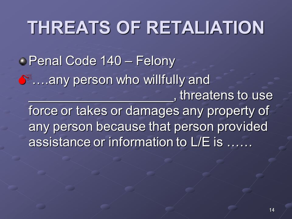 14 THREATS OF RETALIATION Penal Code 140 – Felony  ….any person who willfully and ____________________, threatens to use force or takes or damages any property of any person because that person provided assistance or information to L/E is ……