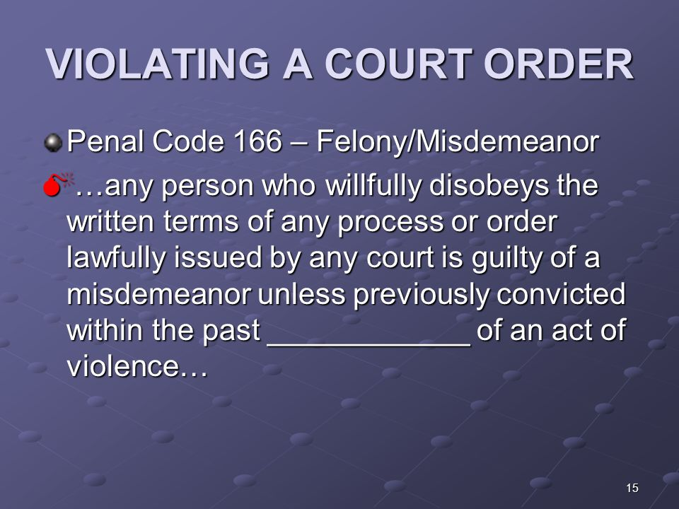 15 VIOLATING A COURT ORDER Penal Code 166 – Felony/Misdemeanor  …any person who willfully disobeys the written terms of any process or order lawfully issued by any court is guilty of a misdemeanor unless previously convicted within the past ____________ of an act of violence…