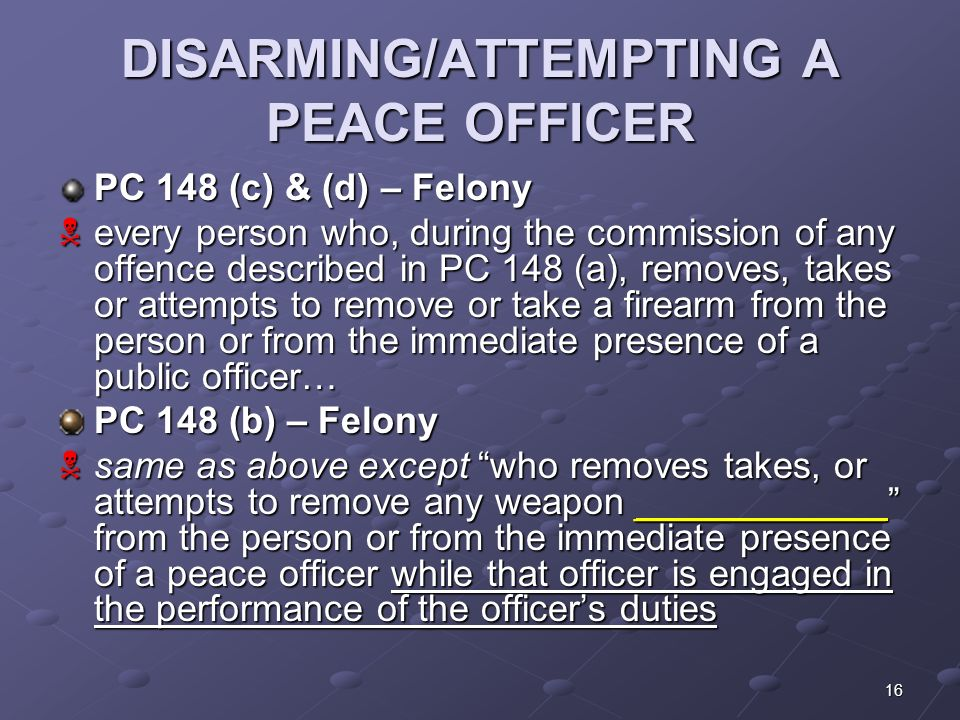16 DISARMING/ATTEMPTING A PEACE OFFICER PC 148 (c) & (d) – Felony  every person who, during the commission of any offence described in PC 148 (a), removes, takes or attempts to remove or take a firearm from the person or from the immediate presence of a public officer… PC 148 (b) – Felony  same as above except who removes takes, or attempts to remove any weapon ____________ from the person or from the immediate presence of a peace officer while that officer is engaged in the performance of the officer's duties