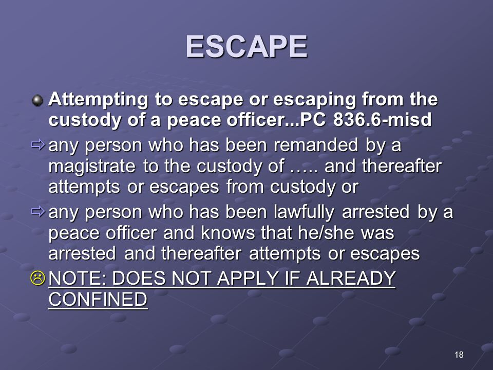 18 ESCAPE Attempting to escape or escaping from the custody of a peace officer...PC misd  any person who has been remanded by a magistrate to the custody of …..
