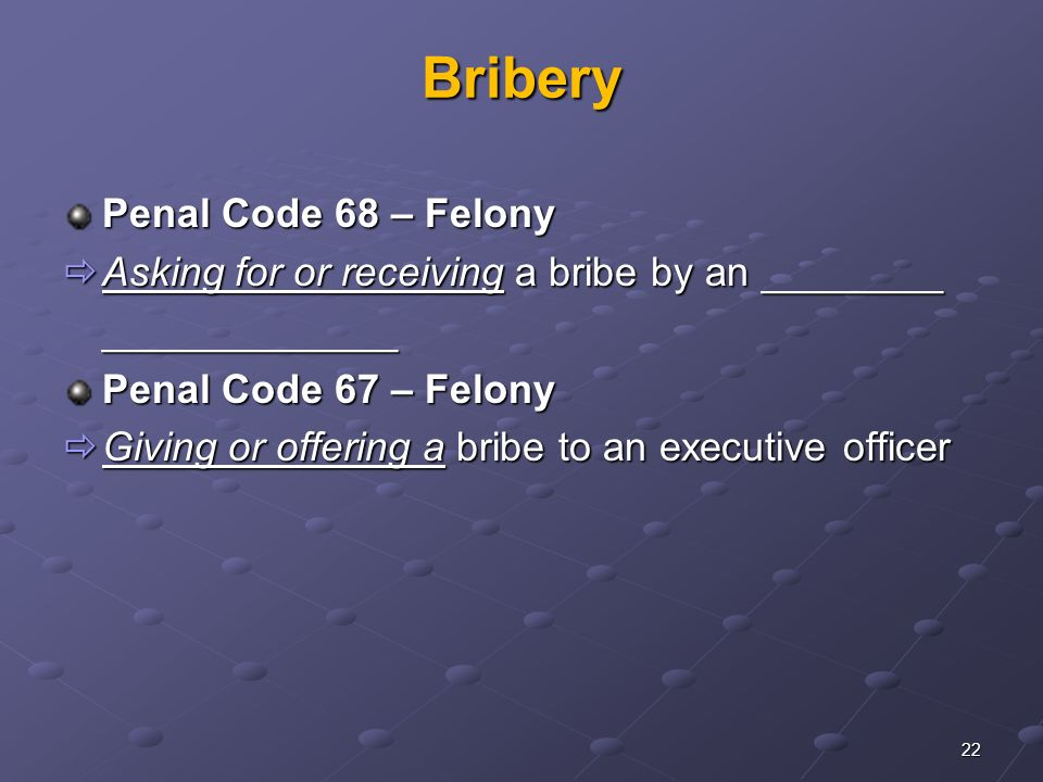 22 Bribery Penal Code 68 – Felony  Asking for or receiving a bribe by an ________ _____________ Penal Code 67 – Felony  Giving or offering a bribe to an executive officer