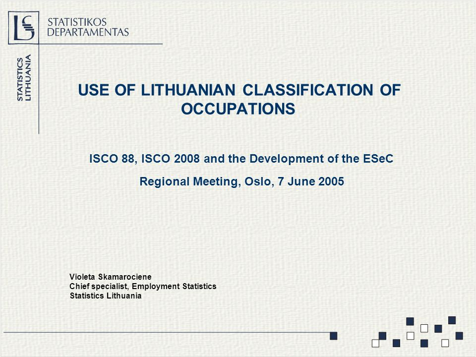 USE OF LITHUANIAN CLASSIFICATION OF OCCUPATIONS ISCO 88, ISCO 2008 and the Development of the ESeC Regional Meeting, Oslo, 7 June 2005 Violeta Skamarociene Chief specialist, Employment Statistics Statistics Lithuania