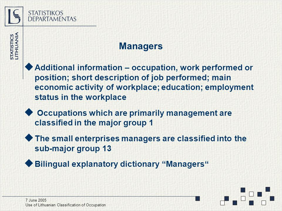 Managers  Additional information – occupation, work performed or position; short description of job performed; main economic activity of workplace; education; employment status in the workplace  Occupations which are primarily management are classified in the major group 1  The small enterprises managers are classified into the sub-major group 13  Bilingual explanatory dictionary Managers 7 June 2005 Use of Lithuanian Classification of Occupation