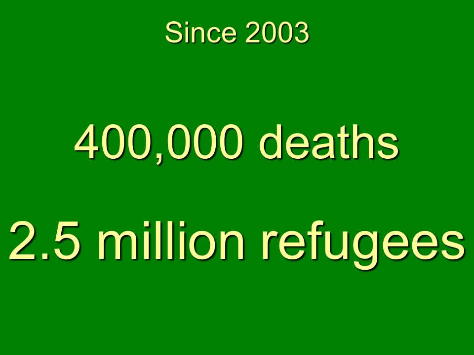 400,000 deaths 2.5 million refugees Since 2003