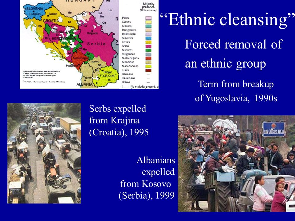 Ethnic cleansing Forced removal of an ethnic group Serbs expelled from Krajina (Croatia), 1995 Albanians expelled from Kosovo (Serbia), 1999 Term from breakup of Yugoslavia, 1990s