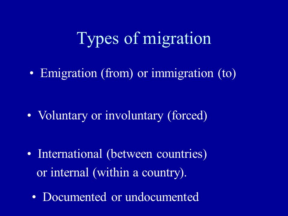 Types of migration Emigration (from) or immigration (to) Voluntary or involuntary (forced) International (between countries) or internal (within a country).