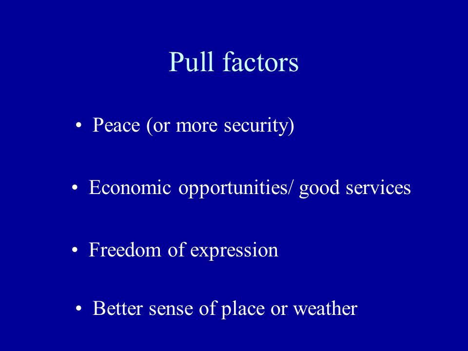 Pull factors Peace (or more security) Economic opportunities/ good services Freedom of expression Better sense of place or weather