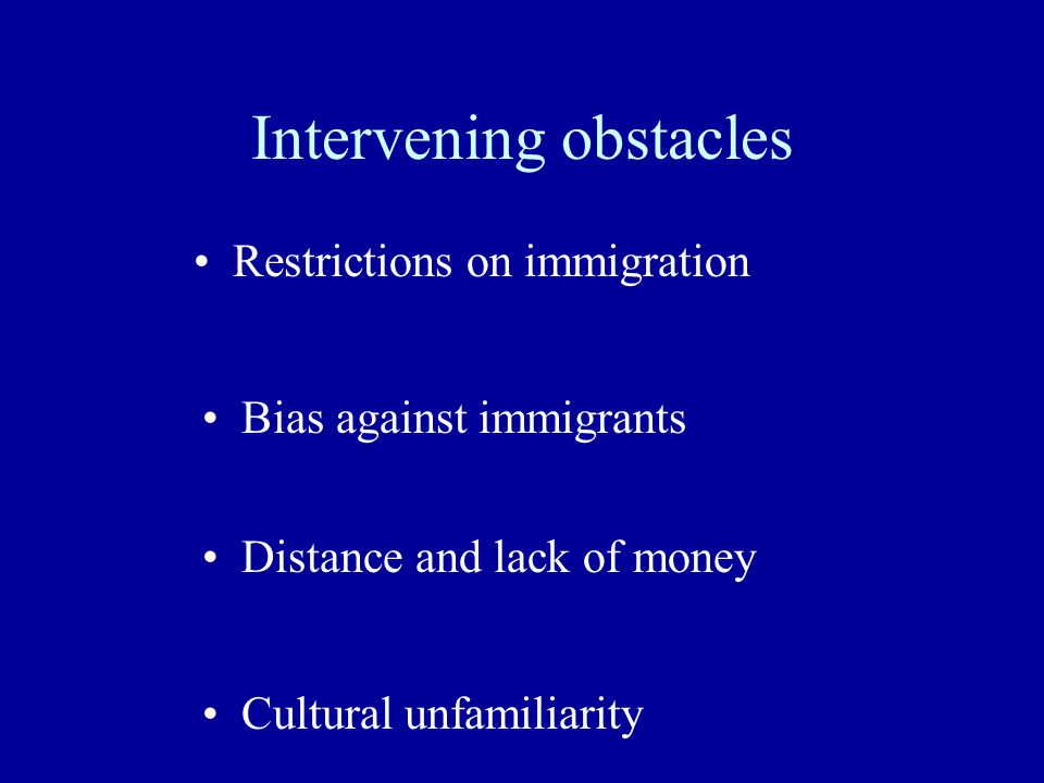 Intervening obstacles Restrictions on immigration Bias against immigrants Distance and lack of money Cultural unfamiliarity