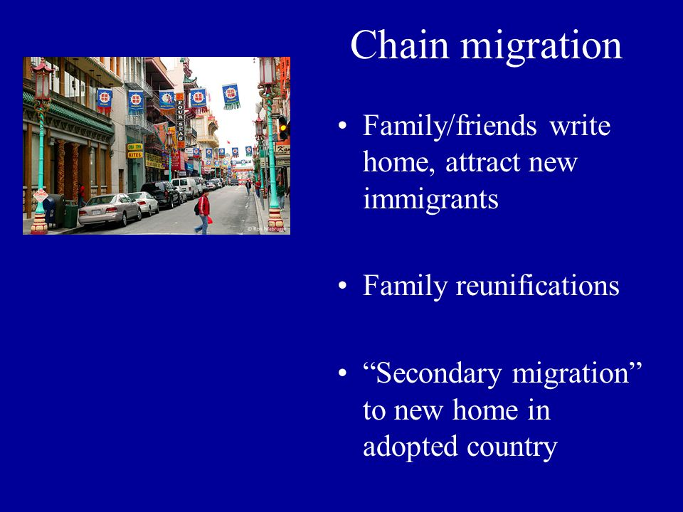 Chain migration Family/friends write home, attract new immigrants Family reunifications Secondary migration to new home in adopted country