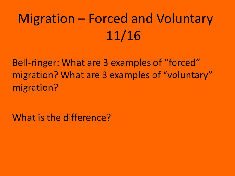 Migration – Forced and Voluntary 11/16 Bell-ringer: What are 3 examples of forced migration.
