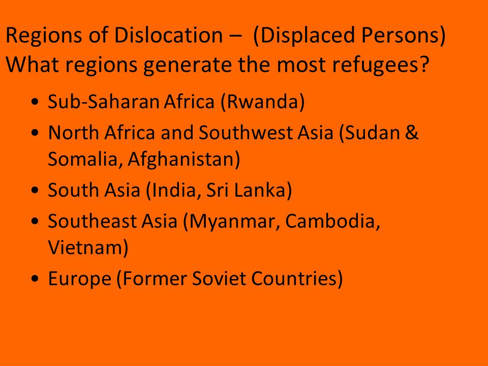 Sub-Saharan Africa (Rwanda) North Africa and Southwest Asia (Sudan & Somalia, Afghanistan) South Asia (India, Sri Lanka) Southeast Asia (Myanmar, Cambodia, Vietnam) Europe (Former Soviet Countries) Regions of Dislocation – (Displaced Persons) What regions generate the most refugees