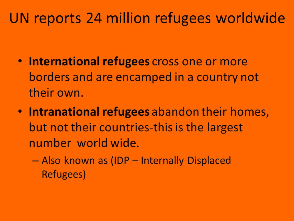 UN reports 24 million refugees worldwide International refugees cross one or more borders and are encamped in a country not their own.
