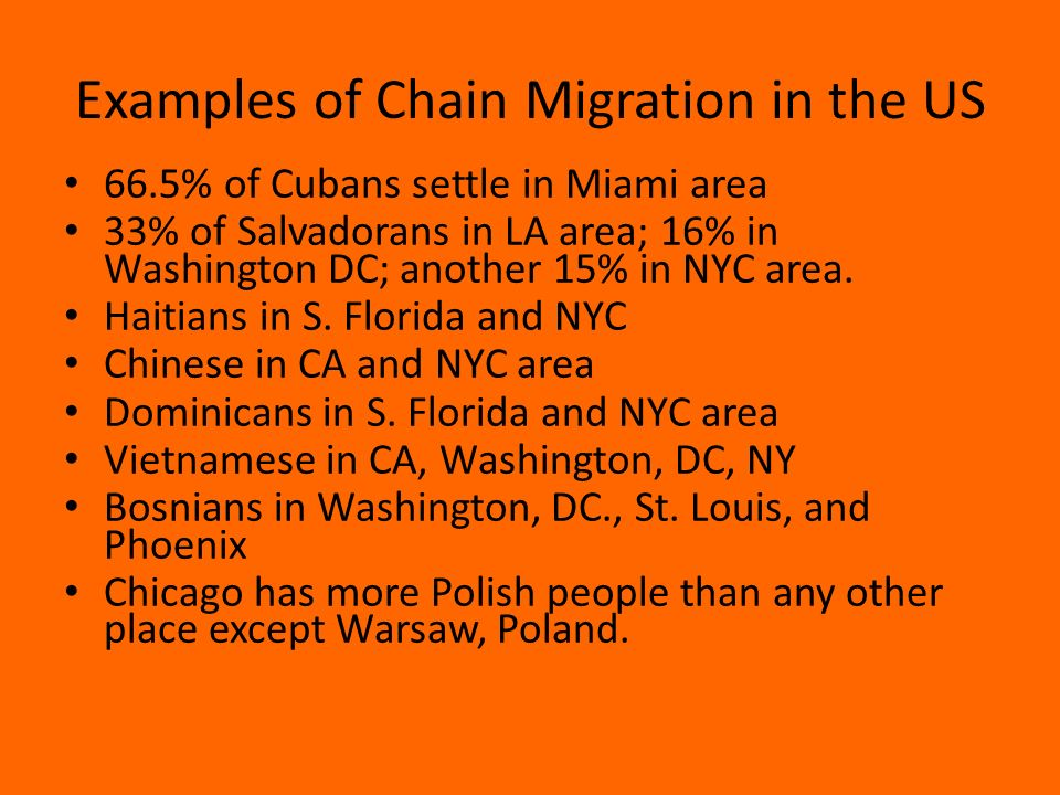 Examples of Chain Migration in the US 66.5% of Cubans settle in Miami area 33% of Salvadorans in LA area; 16% in Washington DC; another 15% in NYC area.