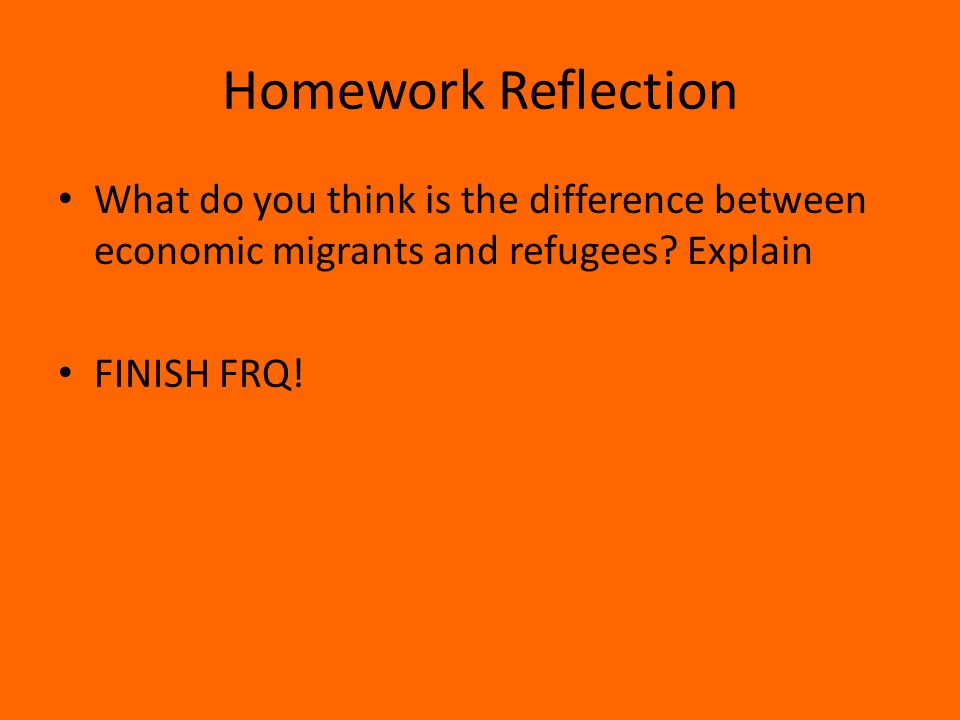 Homework Reflection What do you think is the difference between economic migrants and refugees.