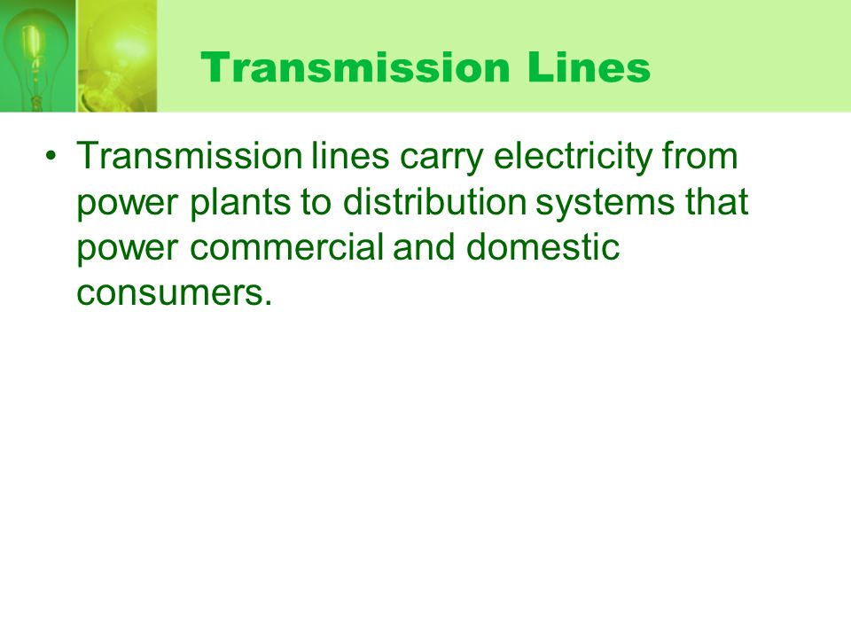Transmission Lines Transmission lines carry electricity from power plants to distribution systems that power commercial and domestic consumers.