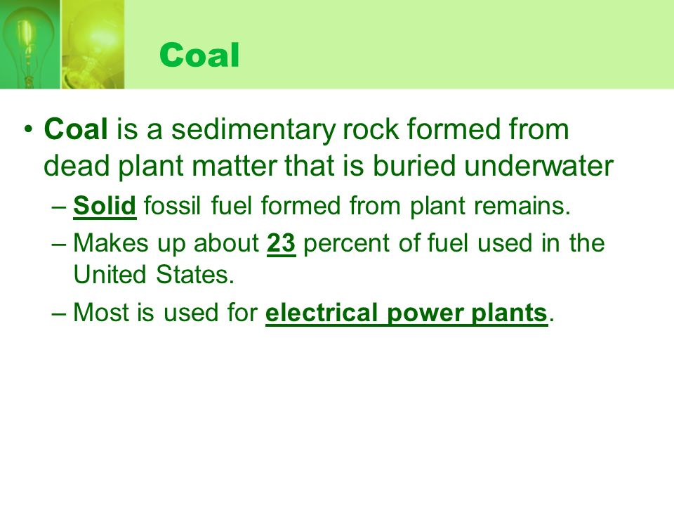 Coal Coal is a sedimentary rock formed from dead plant matter that is buried underwater –Solid fossil fuel formed from plant remains.