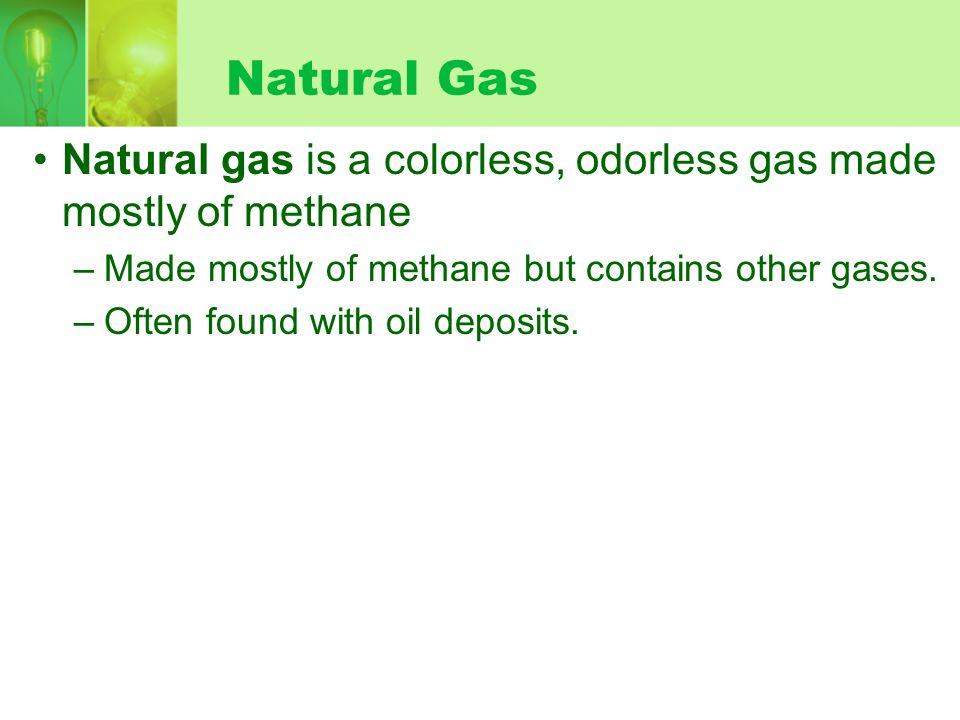 Natural Gas Natural gas is a colorless, odorless gas made mostly of methane –Made mostly of methane but contains other gases.