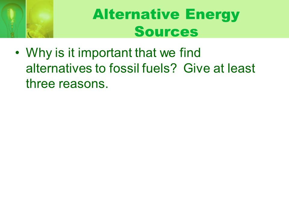 Alternative Energy Sources Why is it important that we find alternatives to fossil fuels.