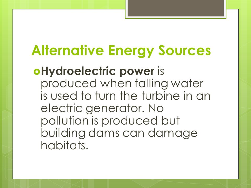 Alternative Energy Sources  Hydroelectric power is produced when falling water is used to turn the turbine in an electric generator.