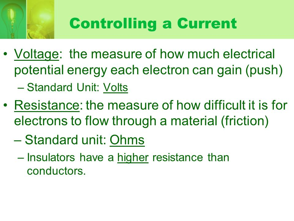 Controlling a Current Voltage: the measure of how much electrical potential energy each electron can gain (push) –Standard Unit: Volts Resistance: the measure of how difficult it is for electrons to flow through a material (friction) – Standard unit: Ohms –Insulators have a higher resistance than conductors.