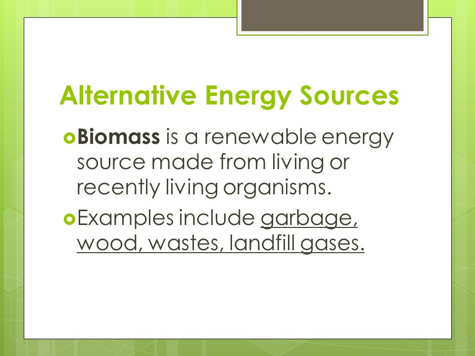 Alternative Energy Sources  Biomass is a renewable energy source made from living or recently living organisms.