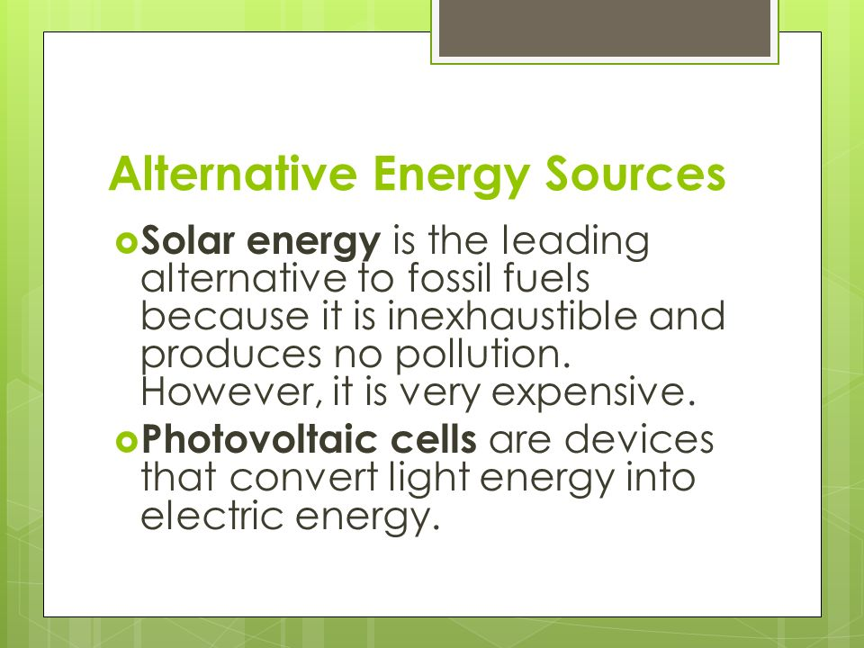 Alternative Energy Sources  Solar energy is the leading alternative to fossil fuels because it is inexhaustible and produces no pollution.