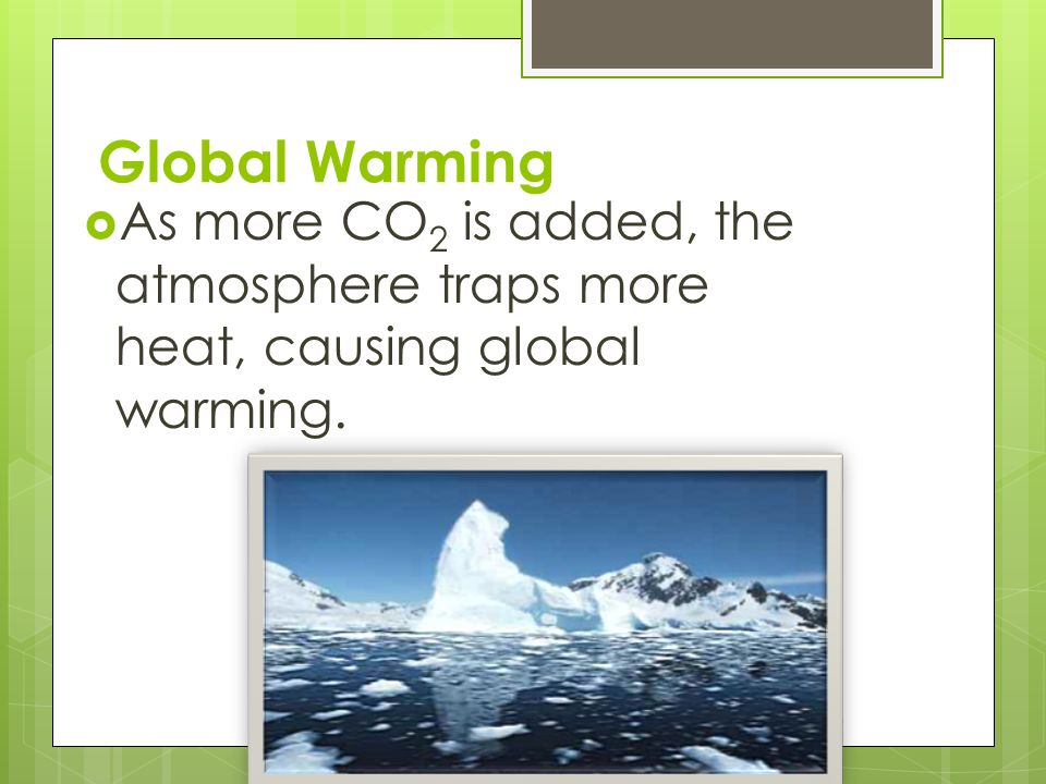 Global Warming  As more CO 2 is added, the atmosphere traps more heat, causing global warming.