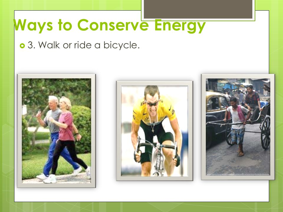 Ways to Conserve Energy  3. Walk or ride a bicycle.