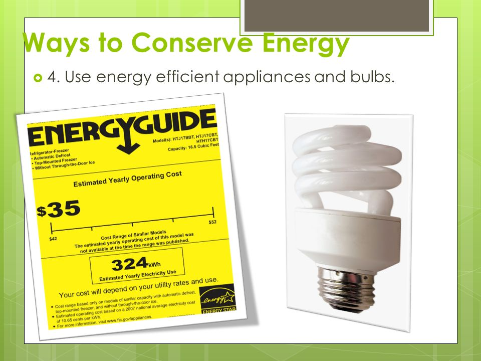 Ways to Conserve Energy  4. Use energy efficient appliances and bulbs.