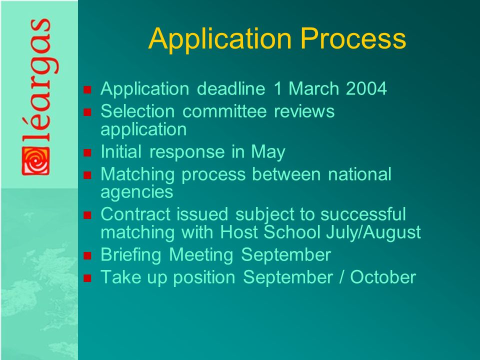 Application Process Application deadline 1 March 2004 Selection committee reviews application Initial response in May Matching process between national agencies Contract issued subject to successful matching with Host School July/August Briefing Meeting September Take up position September / October