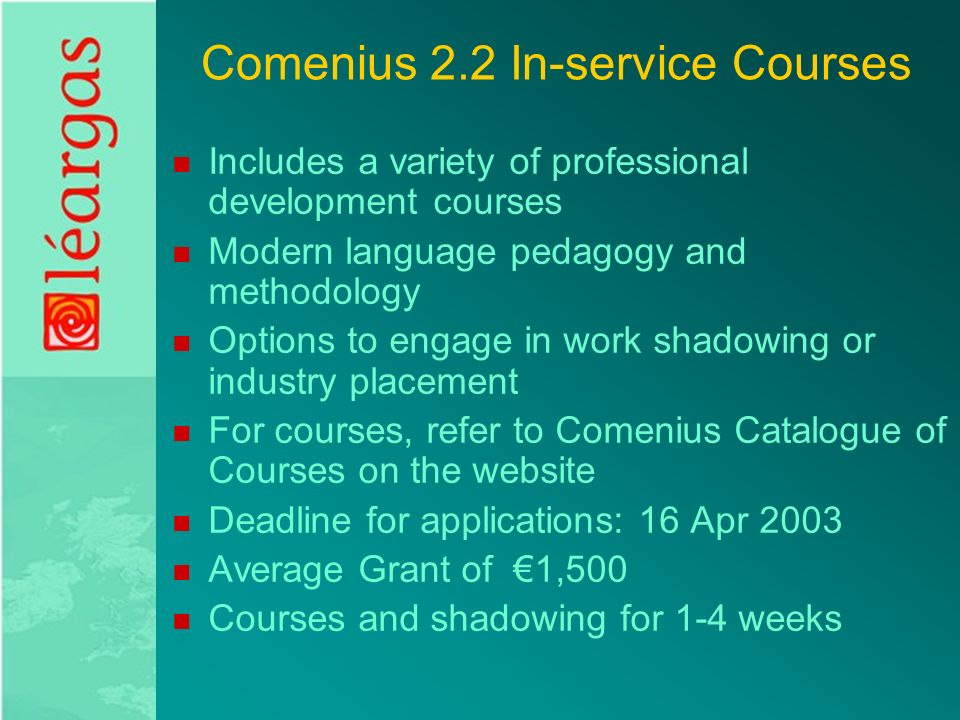 Comenius 2.2 In-service Courses Includes a variety of professional development courses Modern language pedagogy and methodology Options to engage in work shadowing or industry placement For courses, refer to Comenius Catalogue of Courses on the website Deadline for applications: 16 Apr 2003 Average Grant of €1,500 Courses and shadowing for 1-4 weeks