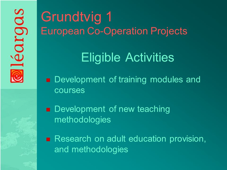 Grundtvig 1 European Co-Operation Projects Eligible Activities Development of training modules and courses Development of new teaching methodologies Research on adult education provision, and methodologies