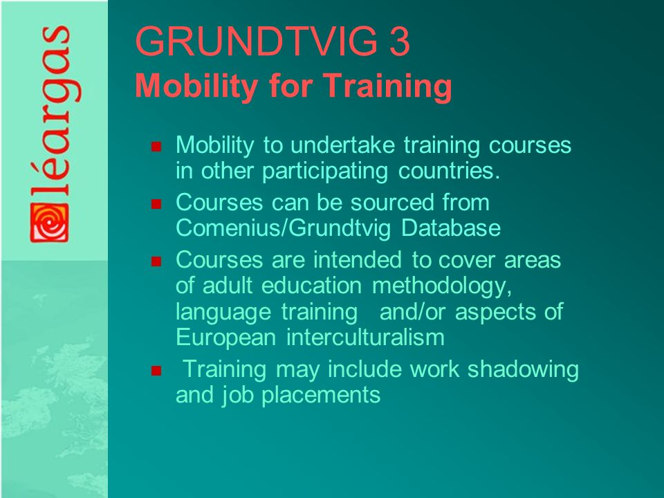 GRUNDTVIG 3 Mobility for Training Mobility to undertake training courses in other participating countries.