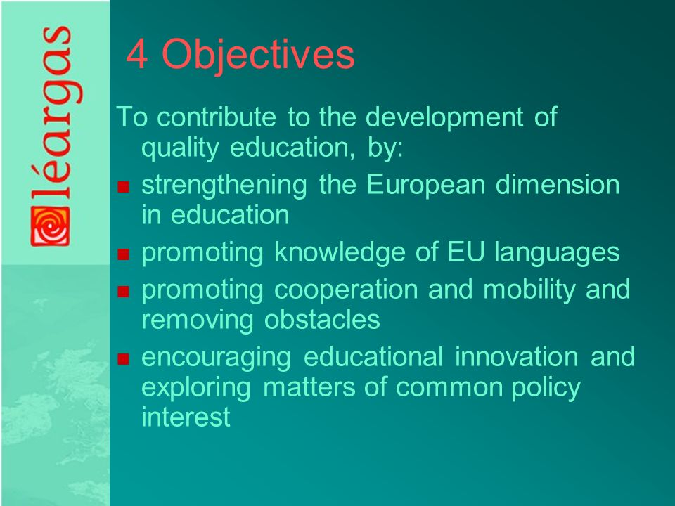 4 Objectives To contribute to the development of quality education, by: strengthening the European dimension in education promoting knowledge of EU languages promoting cooperation and mobility and removing obstacles encouraging educational innovation and exploring matters of common policy interest