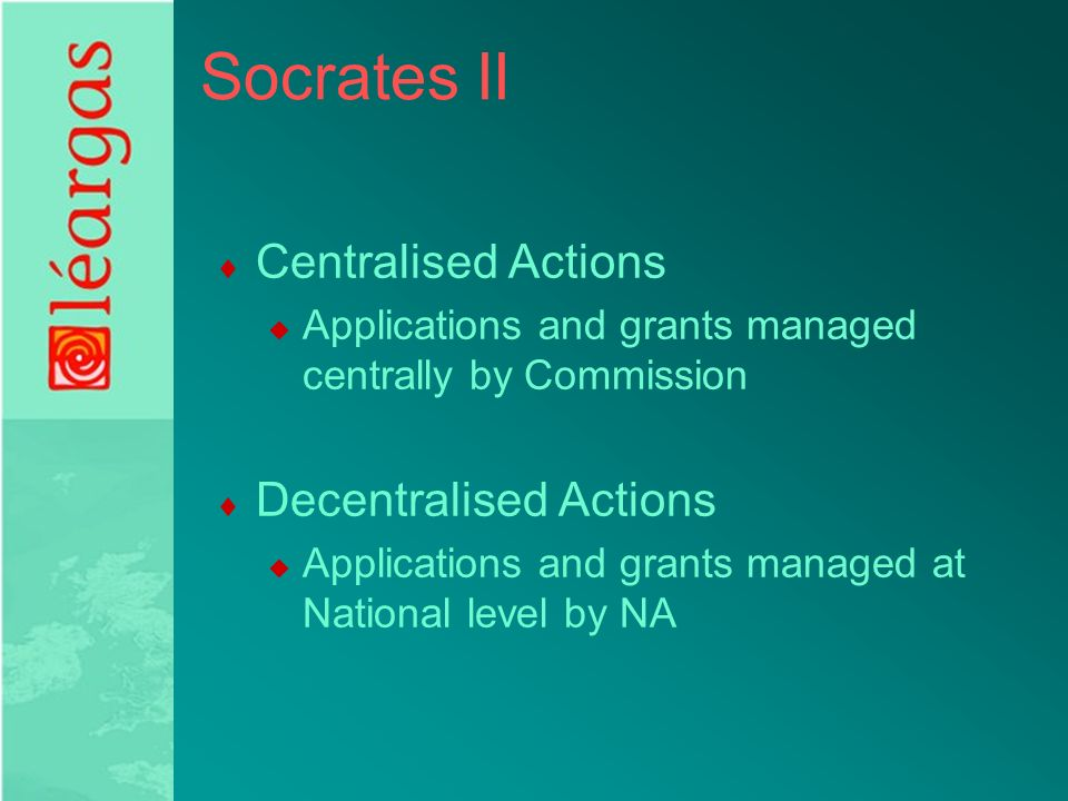 Socrates II  Centralised Actions  Applications and grants managed centrally by Commission  Decentralised Actions  Applications and grants managed at National level by NA