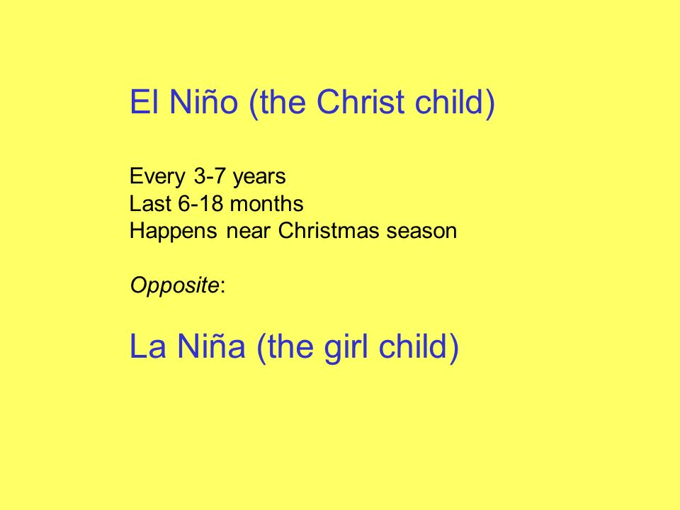 El Niño (the Christ child) Every 3-7 years Last 6-18 months Happens near Christmas season Opposite: La Niña (the girl child)