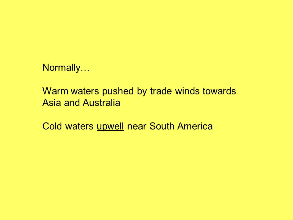 Normally… Warm waters pushed by trade winds towards Asia and Australia Cold waters upwell near South America